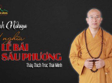 Ỹ nghĩa lễ bái sáu phương Thầy Thích Trúc Thái Minh chùa Ba Vàng.