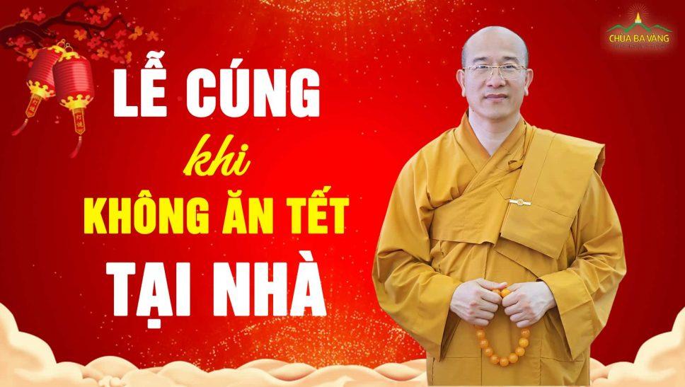Hướng dẫn lễ cúng khi không ăn tết tại nhà lên chùa ăn tết, về quê ăn tết - Thầy Thích Trúc Thái Minh chùa Ba Vàng
