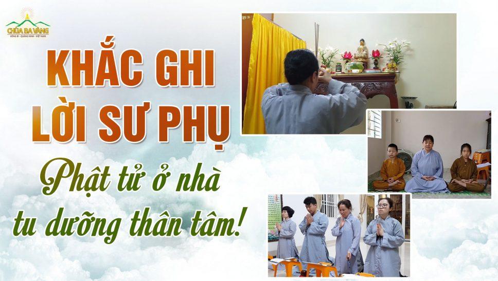 Đại dịch Covid19: Khắc ghi lời Sư Phụ dạy - Phật tử chùa Ba Vàng không ra ngoài, ở nhà tu dưỡng thân tâm!