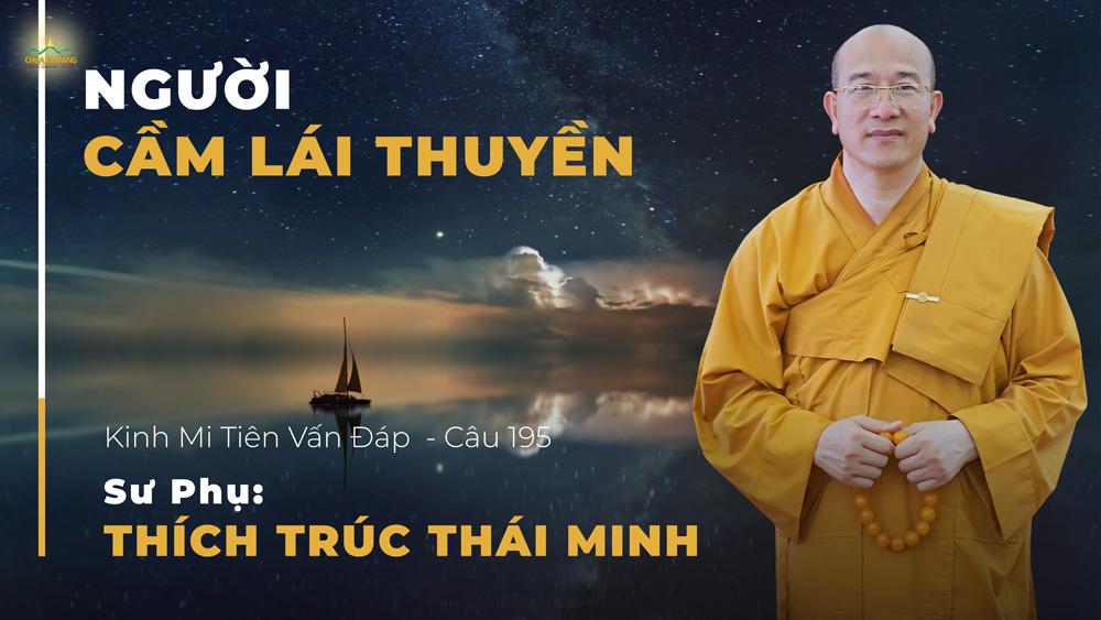 Người cầm lái thuyền - Kinh Mi Tiên vấn đáp câu 195 - Sư Phụ Thích Trúc Thái Minh